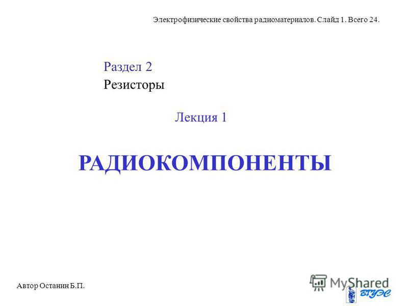 Электрофизические свойства радиоматериалов. Слайд 1. Всего 24. Раздел 2 Резисторы Лекция 1 РАДИОКОМПОНЕНТЫ