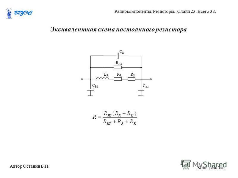 Эквивалентная схема постоянного резистора CRCR R ИЗ LRLRR RКRК С В1 С В2 Автор Останин Б.П. Радиокомпоненты. Резисторы. Слайд 23. Всего 38. Конец слайда