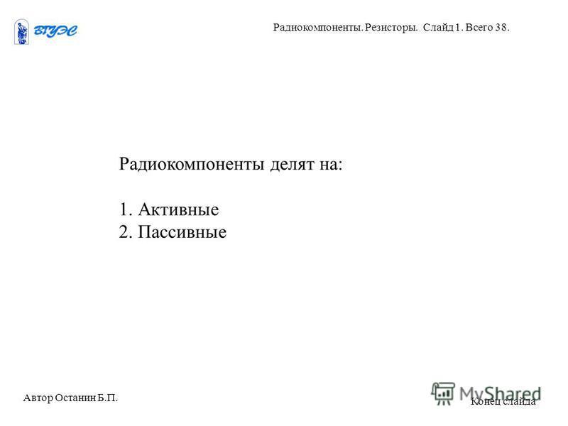 Радиокомпоненты делят на: 1. Активные 2. Пассивные Автор Останин Б.П. Радиокомпоненты. Резисторы. Слайд 1. Всего 38. Конец слайда