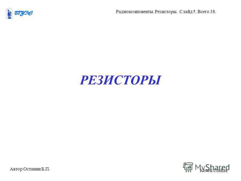 РЕЗИСТОРЫ Автор Останин Б.П. Радиокомпоненты. Резисторы. Слайд 5. Всего 38. Конец слайда