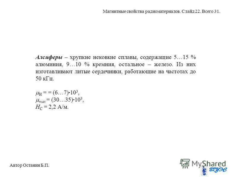 Алсиферы – хрупкие нековкие сплавы, содержащие 5…15 % алюминия, 9…10 % кремния, остальное – железо. Из них изготавливают литые сердечники, работающие на частотах до 50 к Гц. H = = (6…7) 10 3, max = (30…35) 10 3, H C = 2,2 А/м. Автор Останин Б.П. Магн