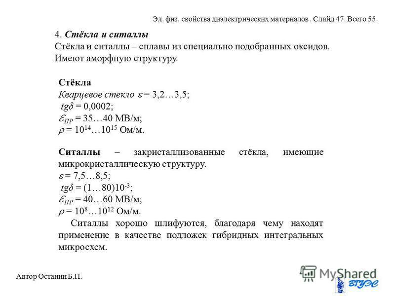 4. Стёкла и ситаллы Стёкла и ситаллы – сплавы из специально подобранных оксидов. Имеют аморфную структуру. Стёкла Кварцевое стекло = 3,2…3,5; tgδ = 0,0002; ПР = 35…40 МВ/м; = 10 14 …10 15 Ом/м. Ситаллы – закристаллизованные стёкла, имеющие микрокрист