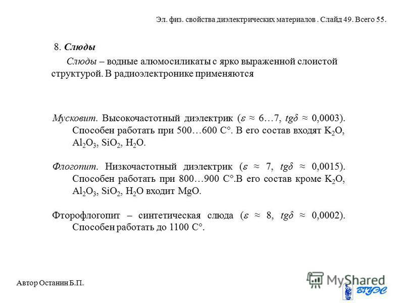 8. Слюды Слюды – водные алюмосиликаты с ярко выраженной слоистой структурой. В радиоэлектронике применяются Мусковит. Высокочастотный диэлектрик ( 6…7, tgδ 0,0003). Способен работать при 500…600 С. В его состав входят K 2 O, Al 2 O 3, SiO 2, H 2 О. Ф