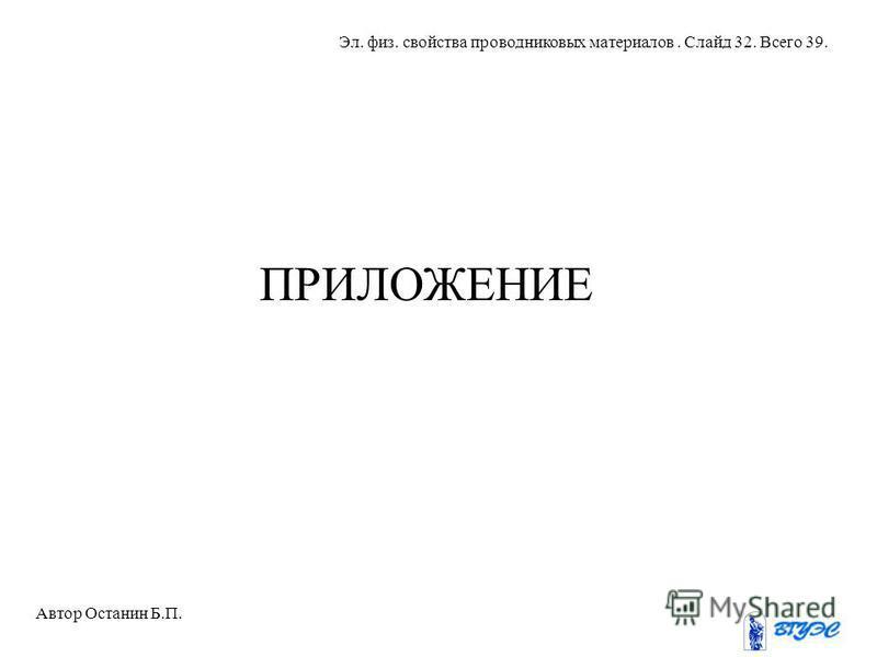 ПРИЛОЖЕНИЕ Автор Останин Б.П. Эл. физ. свойства проводниковых материалов. Слайд 32. Всего 39.