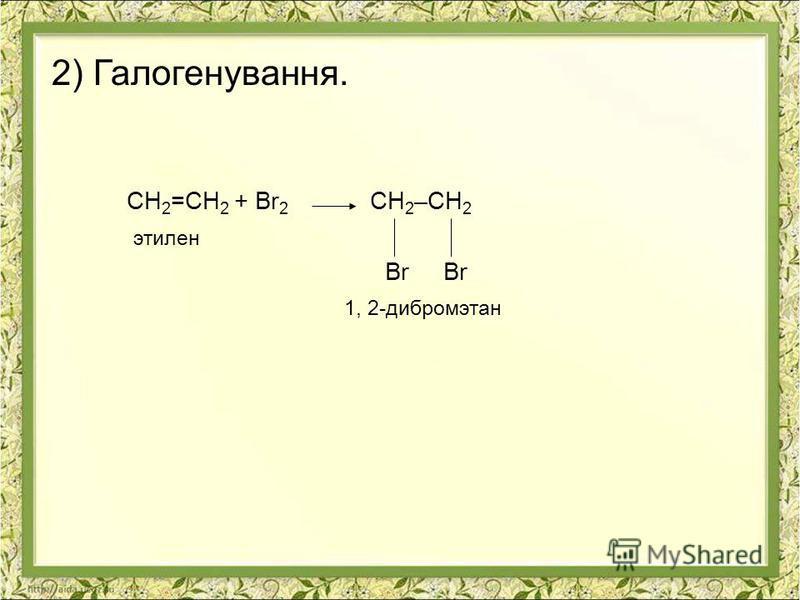 2) Галогенування. СН 2 =СН 2 + Br 2 СН 2 –СН 2 этилен Br Br 1, 2-дибромэтан