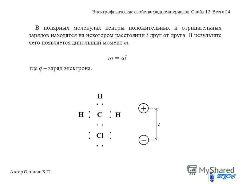 H H СH Сl + l _ В полярных молекулах центры положительных и отрицательных зарядов находятся на некотором расстоянии l друг от друга. В результате чего появляется дипольный момент m. где q – заряд электрона. Автор Останин Б.П. Электрофизические свойст