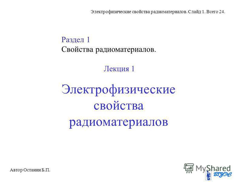 Электрофизические свойства радиоматериалов Автор Останин Б.П. Электрофизические свойства радиоматериалов. Слайд 1. Всего 24. Раздел 1 Свойства радиоматериалов. Лекция 1