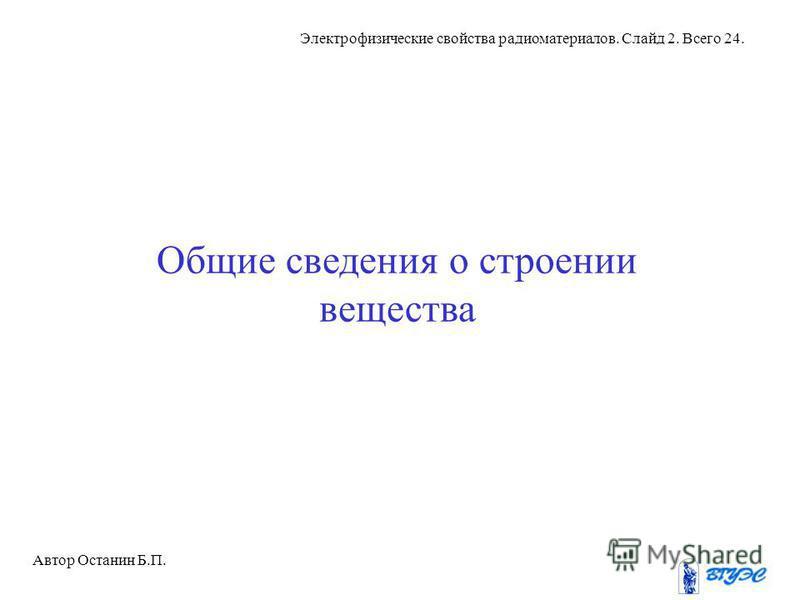 Автор Останин Б.П. Электрофизические свойства радиоматериалов. Слайд 2. Всего 24. Общие сведения о строении вещества