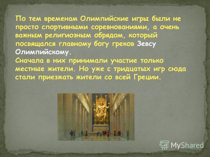 По тем временам Олимпийские игры были не просто спортивными соревнованиями, а очень важным религиозным обрядом, который посвящался главному богу греков Зевсу Олимпийскому. Сначала в них принимали участие только местные жители. Но уже с тридцатых игр