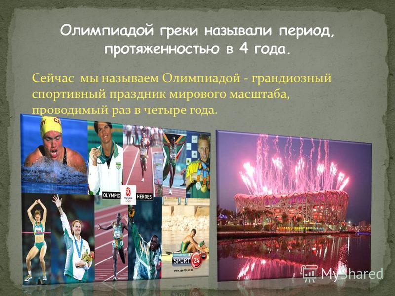 Сейчас мы называем Олимпиадой - грандиозный спортивный праздник мирового масштаба, проводимый раз в четыре года.