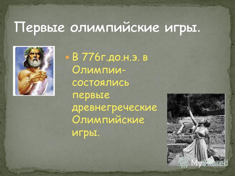 В 776 г.до.н.э. в Олимпии- состоялись первые древнегреческие Олимпийские игры.