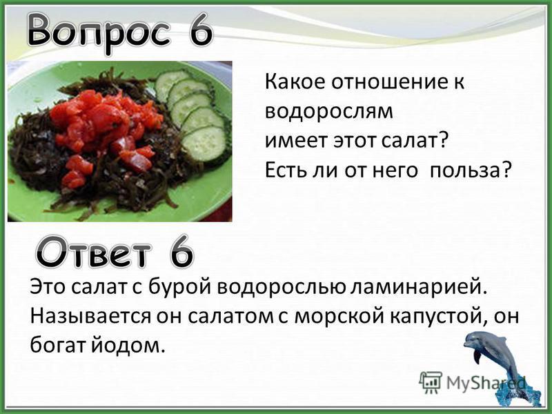 Какое отношение к водорослям имеет этот салат? Есть ли от него польза? Это салат с бурой водорослью ламинарией. Называется он салатом с морской капустой, он богат йодом.