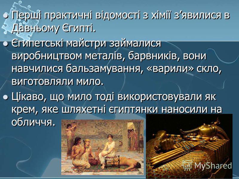 Перші практичні відомості з хімії зявилися в Давньому Єгипті. Єгипетські майстри займалися виробництвом металів, барвників, вони навчилися бальзамування, «варили» скло, виготовляли мило. Цікаво, що мило тоді використовували як крем, яке шляхетні єгип
