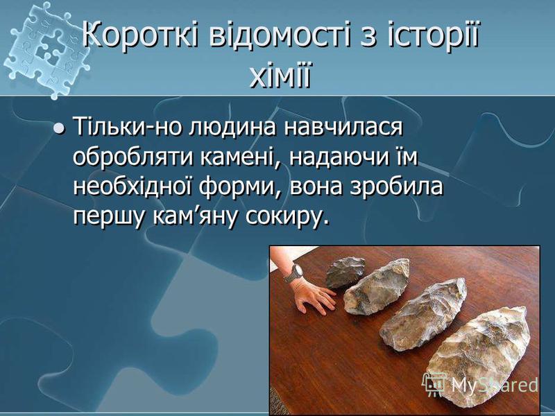 Короткі відомості з історії хімії Тільки-но людина навчилася обробляти камені, надаючи їм необхідної форми, вона зробила першу камяну сокиру.