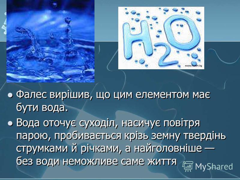 Фалес вирішив, що цим елементом має бути вода. Вода оточує суходіл, насичує повітря парою, пробивається крізь земну твердінь струмками й річками, а найголовніше без води неможливе саме життя Фалес вирішив, що цим елементом має бути вода. Вода оточує
