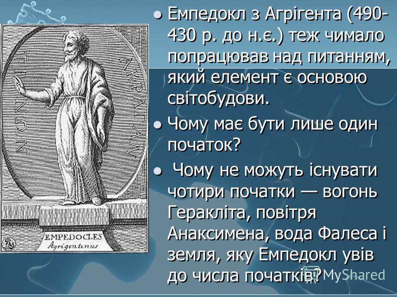 Емпедокл з Агрігента (490- 430 р. до н.є.) теж чимало попрацював над питанням, який елемент є основою світобудови. Чому має бути лише один початок? Чому не можуть існувати чотири початки вогонь Геракліта, повітря Анаксимена, вода Фалеса і земля, яку