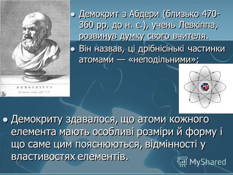 Демокрит з Абдери (близько 470- 360 рр. до н. є.), учень Левкіппа, розвинув думку свого вчителя. Він назвав, ці дрібнісінькі частинки атомами «неподільними»; Демокриту здавалося, що атоми кожного елемента мають особливі розміри й форму і що саме цим