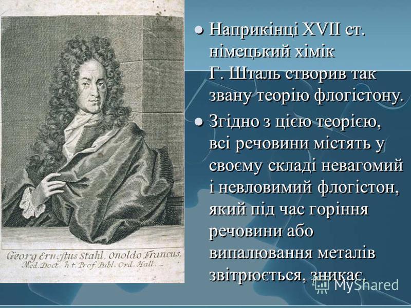 Наприкінці XVII ст. німецький хімік Г. Шталь створив так звану теорію флогістону. Згідно з цією теорією, всі речовини містять у своєму складі невагомий і невловимий флогістон, який під час горіння речовини або випалювання металів звітрюється, зникає.