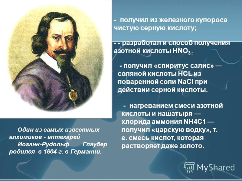 Один из самых известных алхимиков - аптекарей Иоганн-Рудольф Глаубер родился в 1604 г. в Германии. - - разработал и способ получения азотной кислоты HNO 3 ; - нагреванием смеси азотной кислоты и нашатыря хлорида аммония NH4C1 получил «царскую водку»,