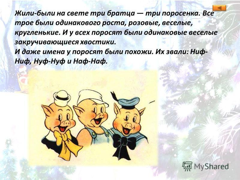 Жили-были на свете три братца три поросенка. Все трое были одинакового роста, розовые, веселые, кругленькие. И у всех поросят были одинаковые веселые закручивающиеся хвостики. И даже имена у поросят были похожи. Их звали: Ниф- Ниф, Нуф-Нуф и Наф-Наф.
