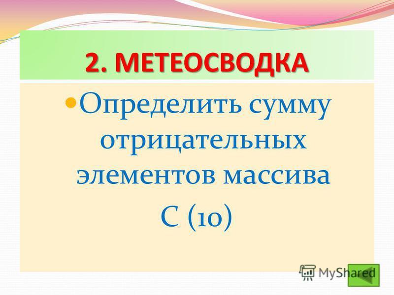 2. МЕТЕОСВОДКА Определить сумму отрицательных элементов массива С (10)