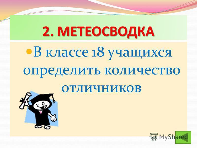 2. МЕТЕОСВОДКА В классе 18 учащихся определить количество отличников