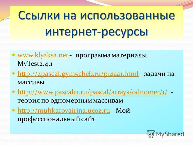 Ссылки на использованные интернет-ресурсы www.klyaksa.net - программа материалы MyTest2.4.1 www.klyaksa.net http://zpascal.gym5cheb.ru/p14aa1. html - задачи на массивы http://zpascal.gym5cheb.ru/p14aa1. html http://www.pascaler.ru/pascal/arrays/odnom