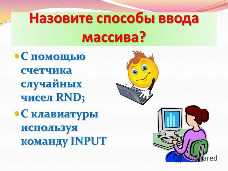 Назовите способы ввода массива? С помощью счетчика случайных чисел RND; С помощью счетчика случайных чисел RND; С клавиатуры используя команду INPUT С клавиатуры используя команду INPUT