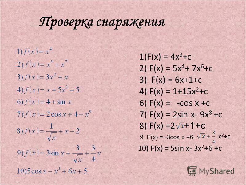 Проверка снаряжения 1)F(x) = 4x 3 +c 2) F(x) = 5x 4 + 7x 6 +c 3) F(x) = 6x+1+c 4) F(x) = 1+15x 2 +c 6) F(x) = -cos x +c 7) F(x) = 2sin x- 9x 8 +c 8) F(x) =2 +1+с 10) F(x) = 5sin x- 3x 2 +6 +c 9. F(x) = -3cos x +6 + х 2 +c