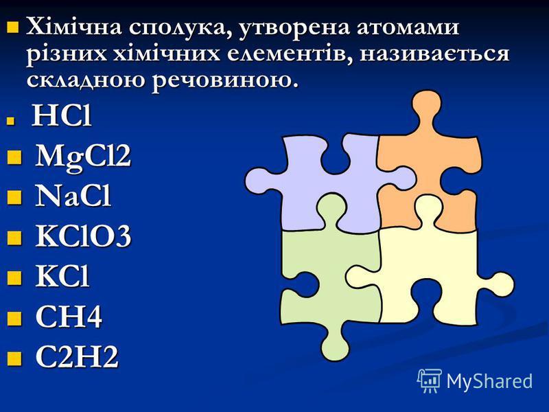 Хімічна сполука, утворена атомами різних хімічних елементів, називається складною речовиною. Хімічна сполука, утворена атомами різних хімічних елементів, називається складною речовиною. HCl HCl MgCl2 MgCl2 NaCl NaCl KClO3 KClO3 KCl KCl CH4 CH4 C2H2 C