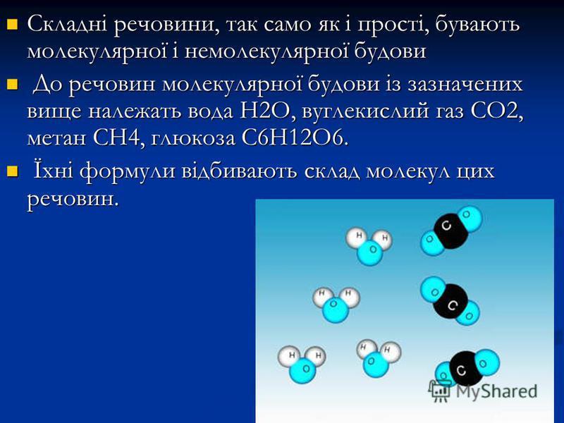 Складні речовини, так само як і прості, бувають молекулярної і немолекулярної будови Складні речовини, так само як і прості, бувають молекулярної і немолекулярної будови До речовин молекулярної будови із зазначених вище належать вода Н2О, вуглекислий