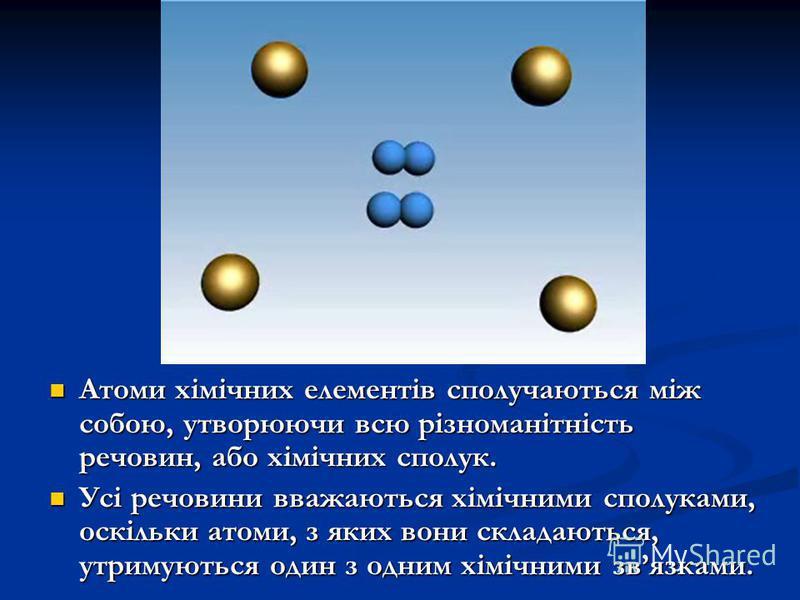 Атоми хімічних елементів сполучаються між собою, утворюючи всю різноманітність речовин, або хімічних сполук. Атоми хімічних елементів сполучаються між собою, утворюючи всю різноманітність речовин, або хімічних сполук. Усі речовини вважаються хімічним
