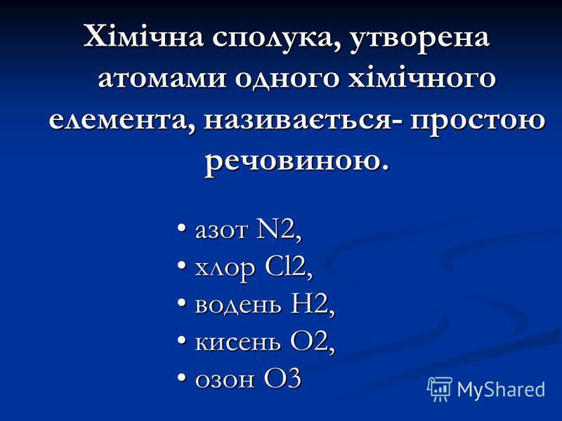 Хімічна сполука, утворена атомами одного хімічного елемента, називається- простою речовиною. азот N2, азот N2, хлор Cl2, хлор Cl2, водень Н2, водень Н2, кисень О2, кисень О2, озон О3 озон О3