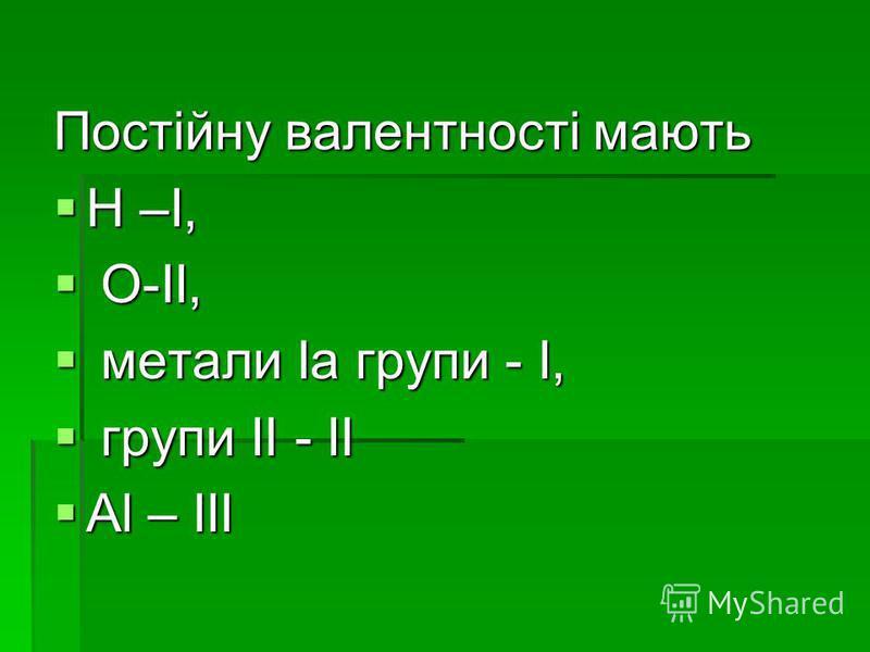 Постійну валентності мають Н –I, Н –I, O-II, O-II, метали Iа групи - I, метали Iа групи - I, групи II - II групи II - II Al – III Al – III