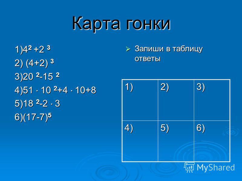 Карта гонки 1)4 2 +2 3 2) (4+2) 3 3)20 2 -15 2 4)51 10 2 +4 10+8 5)18 2 -2 3 6)(17-7) 5 Запиши в таблицу ответы Запиши в таблицу ответы 1)2)3) 4)5)6)