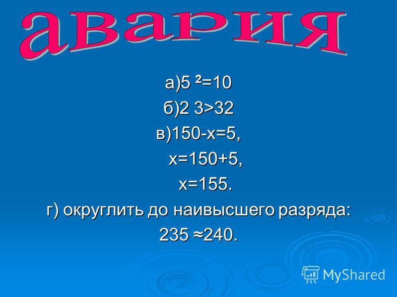 а)5 2 =10 б)2 3>32 в)150-х=5, х=150+5, х=150+5, х=155. х=155. г) округлить до наивысшего разряда: 235 240.