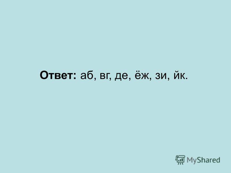 Ответ: аб, вг, де, ёж, из, йк.