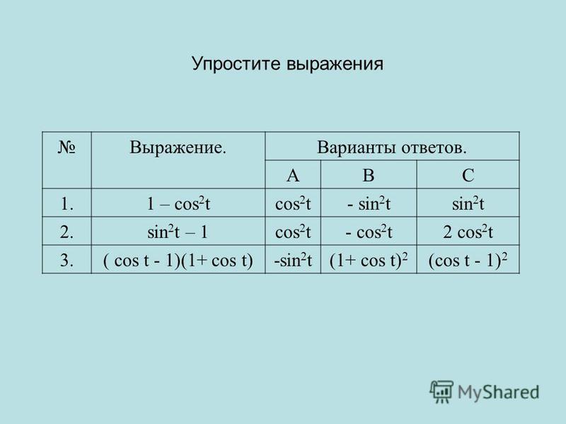 Выражение.Варианты ответов. АВС 1.1 – cos 2 tcos 2 t- sin 2 tsin 2 t 2. sin 2 t – 1cos 2 t- cos 2 t2 cos 2 t 3.( cos t - 1)(1+ cos t)-sin 2 t(1+ cos t) 2 (cos t - 1) 2 Упростите выражения