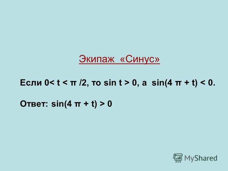 Экипаж «Синус» Если 0 0, а sin(4 π + t) < 0. Ответ: sin(4 π + t) > 0