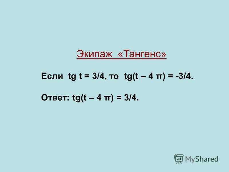 Экипаж «Тангенс» Если tg t = 3/4, то tg(t – 4 π) = -3/4. Ответ: tg(t – 4 π) = 3/4.