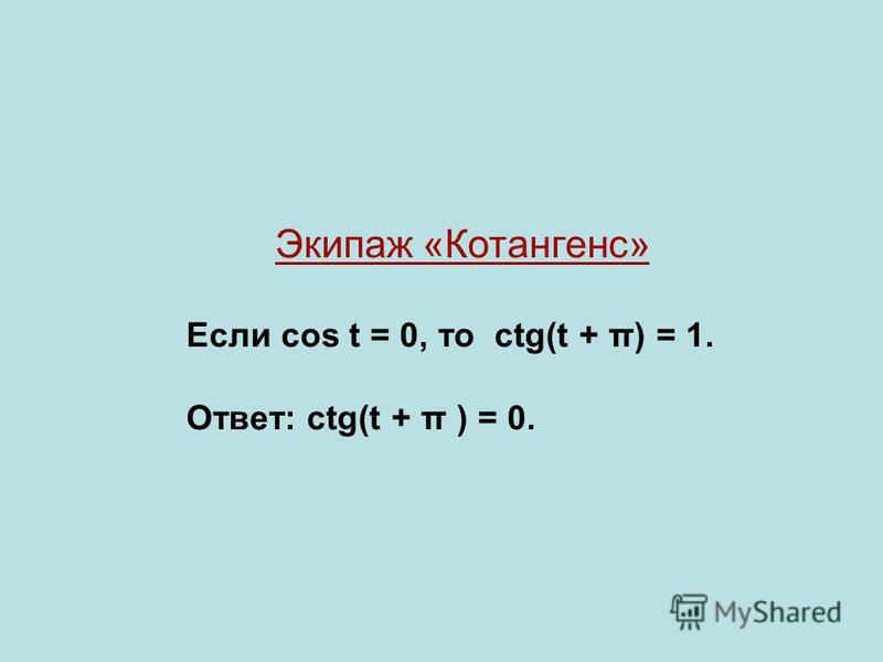 Экипаж «Котангенс» Если cos t = 0, то ctg(t + π) = 1. Ответ: ctg(t + π ) = 0.
