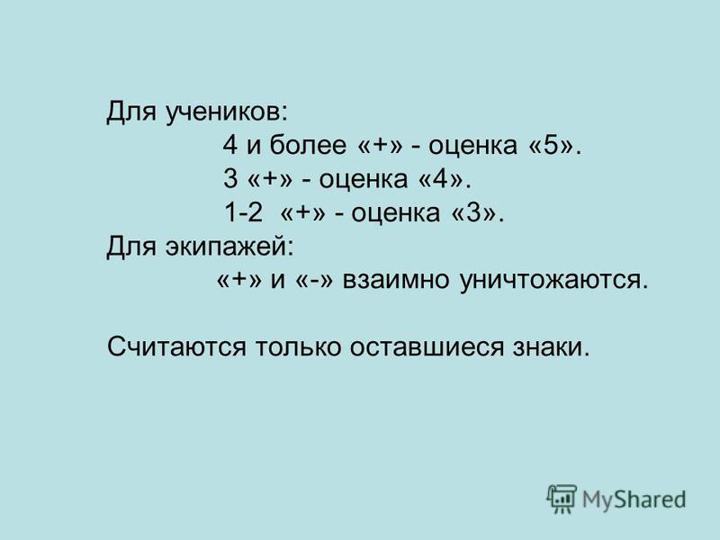 Для учеников: 4 и более «+» - оценка «5». 3 «+» - оценка «4». 1-2 «+» - оценка «3». Для экипажей: «+» и «-» взаимно уничтожаются. Считаются только оставшиеся знаки.