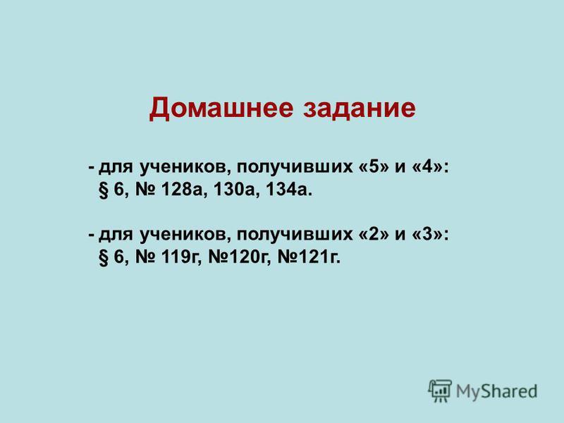 - для учеников, получивших «5» и «4»: § 6, 128 а, 130 а, 134 а. - для учеников, получивших «2» и «3»: § 6, 119 г, 120 г, 121 г. Домашнее задание