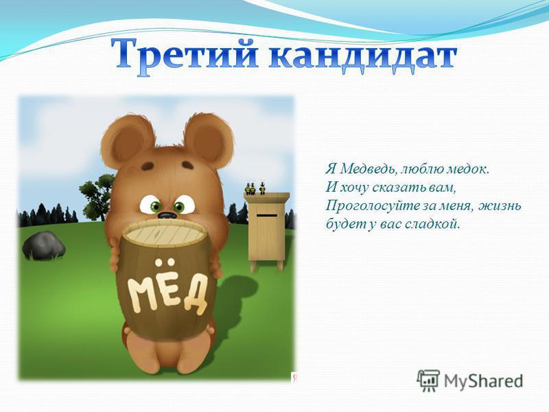 Я Медведь, люблю медок. И хочу сказать вам, Проголосуйте за меня, жизнь будет у вас сладкой.