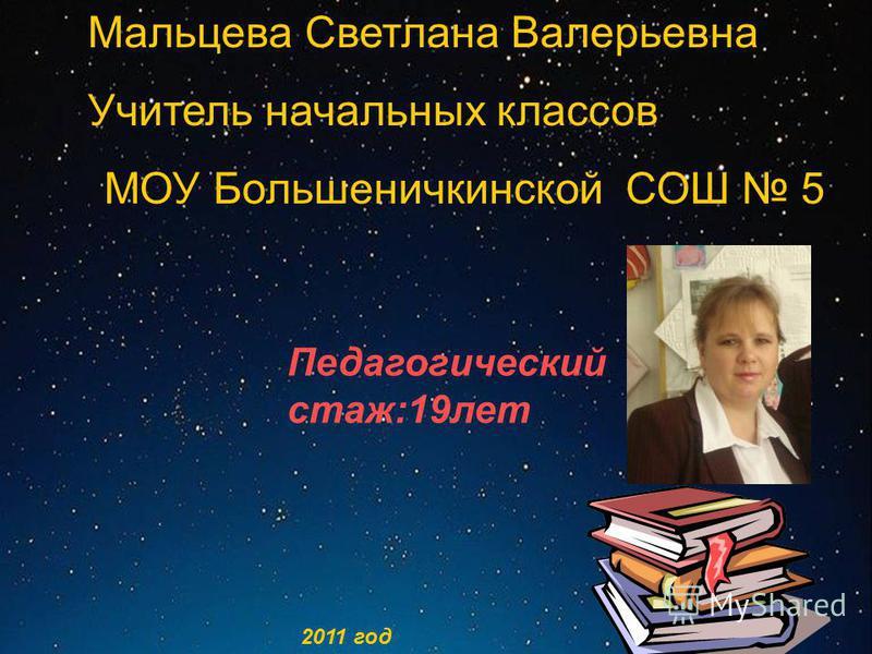 Мальцева Светлана Валерьевна Учитель начальных классов МОУ Большеничкинской СОШ 5 Педагогический стаж:19 лет 2011 год