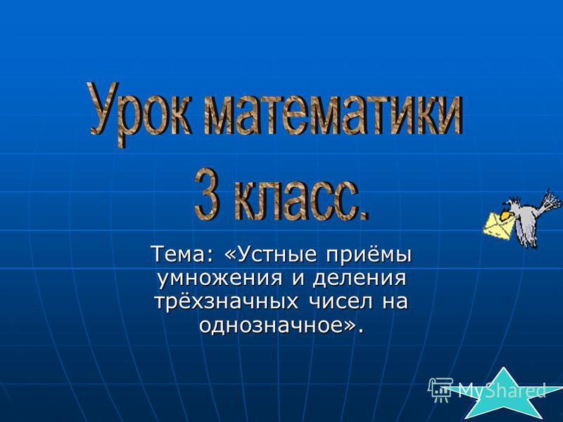 Тема: «Устные приёмы умножения и деления трёхзначных чисел на однозначное».