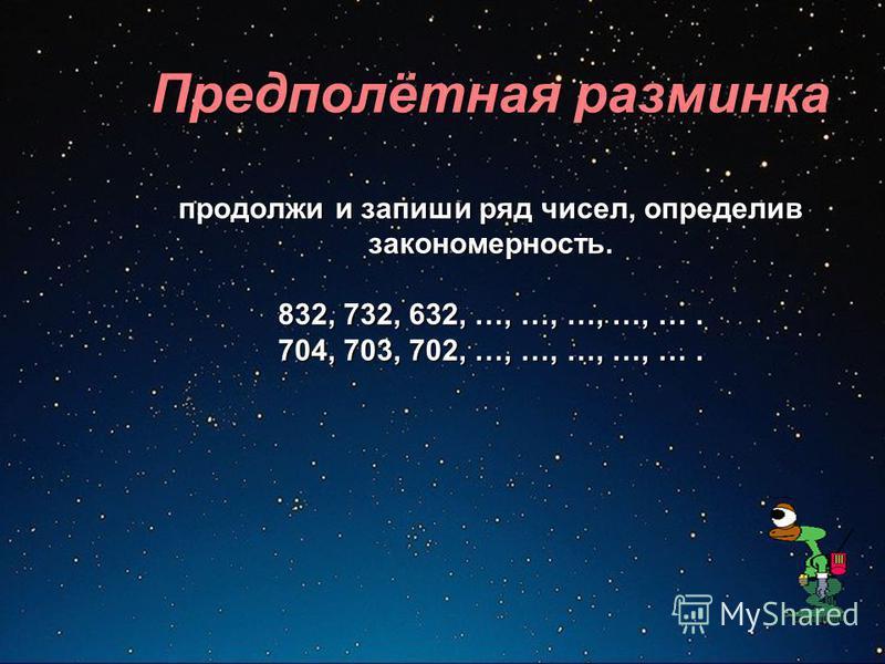 Предполётная разминка продолжи и запиши ряд чисел, определив закономерность. 832, 732, 632, …, …, …, …, …. 704, 703, 702, …, …, …, …, ….
