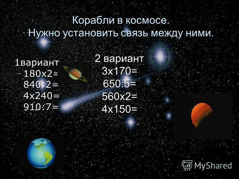 Корабли в космосе. Нужно установить связь между ними. 2 вариант 3 х 170= 650:5= 560 х 2= 4 х 150= Корабли в космосе. Нужно установить связь между ними. 2 вариант 3 х 170= 650:5= 560 х 2= 4 х 150= 1 вариант 180 х 2= 840:2= 4 х 240= 910:7=