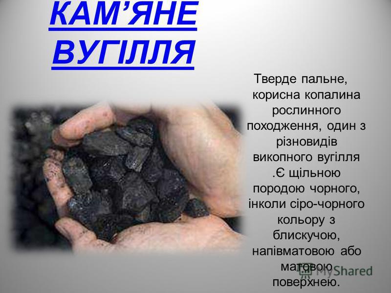 КАМЯНЕ ВУГІЛЛЯ Тверде пальне, корисна копалина рослинного походження, один з різновидів викопного вугілля.Є щільною породою чорного, інколи сіро-чорного кольору з блискучою, напівматовою або матовою поверхнею.