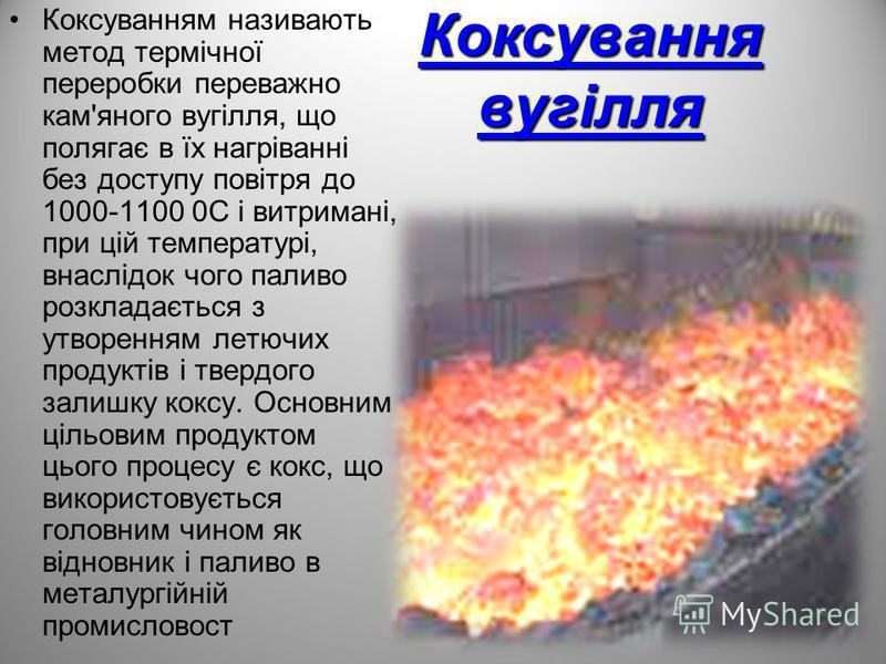 Коксування вугілля Коксуванням називають метод термічної переробки переважно кам'яного вугілля, що полягає в їх нагріванні без доступу повітря до 1000-1100 0С і витримані, при цій температурі, внаслідок чого паливо розкладається з утворенням летючих